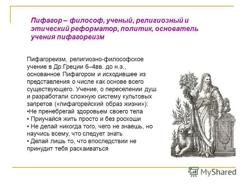 Пифагор – философ, ученый, религиозный и этический реформатор, политик, основатель учения пифагореизм Пифагореизм, религиозно-философское учение в Др.Греции 6–4 вв. до н.э., основанное Пифагором и исходившее из представления о числе как основе всего