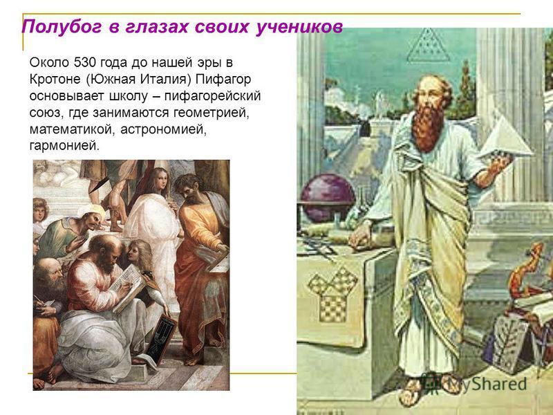 Полубог в глазах своих учеников Около 530 года до нашей эры в Кротоне (Южная Италия) Пифагор основывает школу – пифагорейский союз, где занимаются геометрией, математикой, астрономией, гармонией.