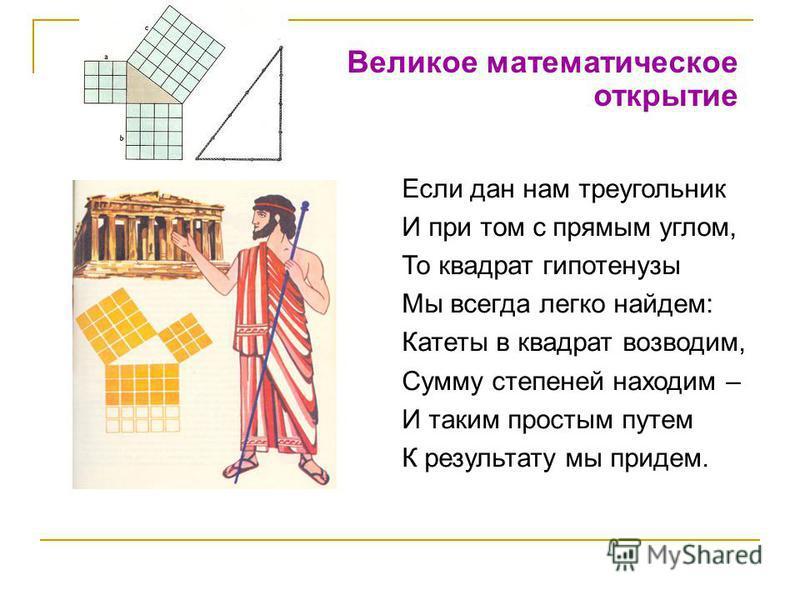 Великое математическое открытие Если дан нам треугольник И при том с прямым углом, То квадрат гипотенузы Мы всегда легко найдем: Катеты в квадрат возводим, Сумму степеней находим – И таким простым путем К результату мы придем.