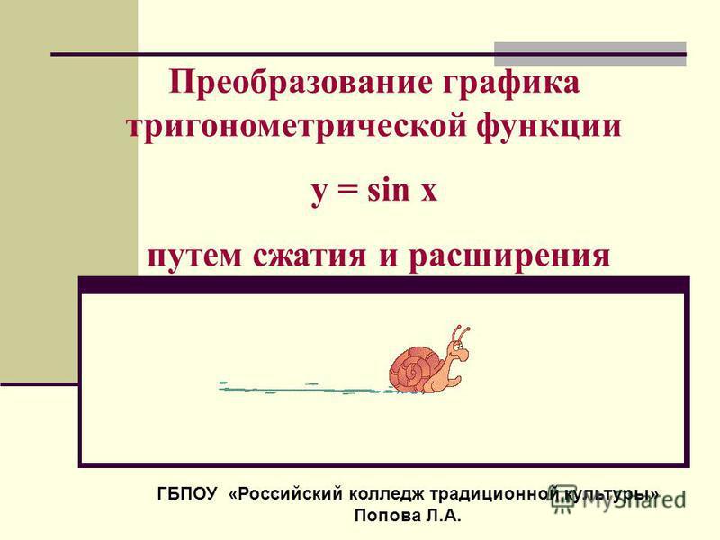 Преобразование графика тригонометрической функции у = sin x путем сжатия и расширения ГБПОУ «Российский колледж традиционной культуры» Попова Л.А.