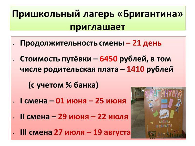 Пришкольный лагерь «Бригантина» приглашает Продолжительность смены – 21 день Стоимость путёвки – 6450 рублей, в том числе родительская плата – 1410 рублей (с учетом % банка) I смена – 01 июня – 25 июня II смена – 29 июня – 22 июля III смена 27 июля –