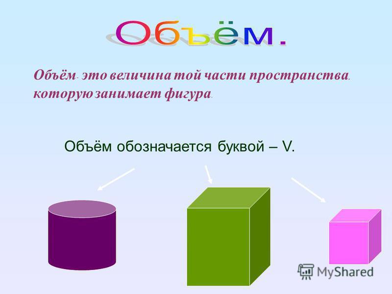 Объём - это величина той части пространства, которую занимает фигура. Объём обозначается буквой – V.