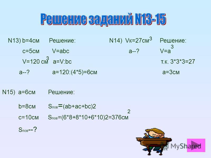 N13) b=4 см Решение: с=5 см V=abc V=120 см a=V:bc а--? a=120:(4*5)=6 см 3 N14) Vк=27 см Решение: а--? V=а т.к. 3*3*3=27 а=3 см 3 3 N15) а=6 см Решение: b=8 см S пов = (ab+ac+bc)2 с=10 см S пов =(6*8+8*10+6*10)2=376 см S пов --? 2