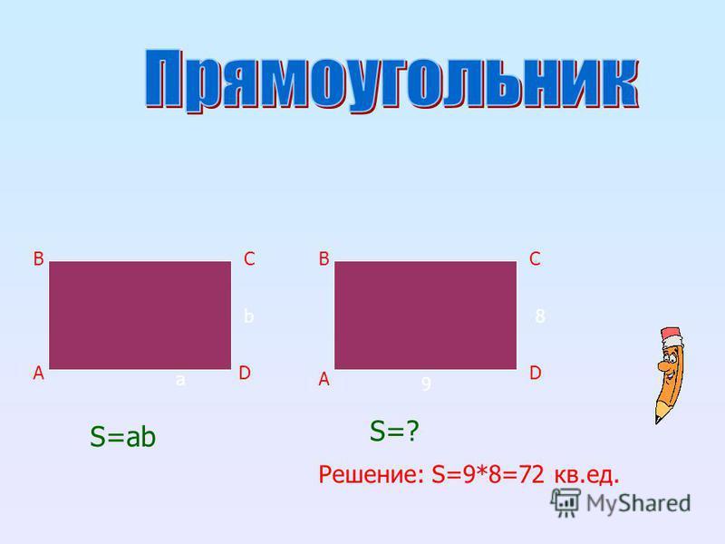 A BC D A BC D S=ab b a 9 8 S=? Решение: S=9*8=72 кв.ед.