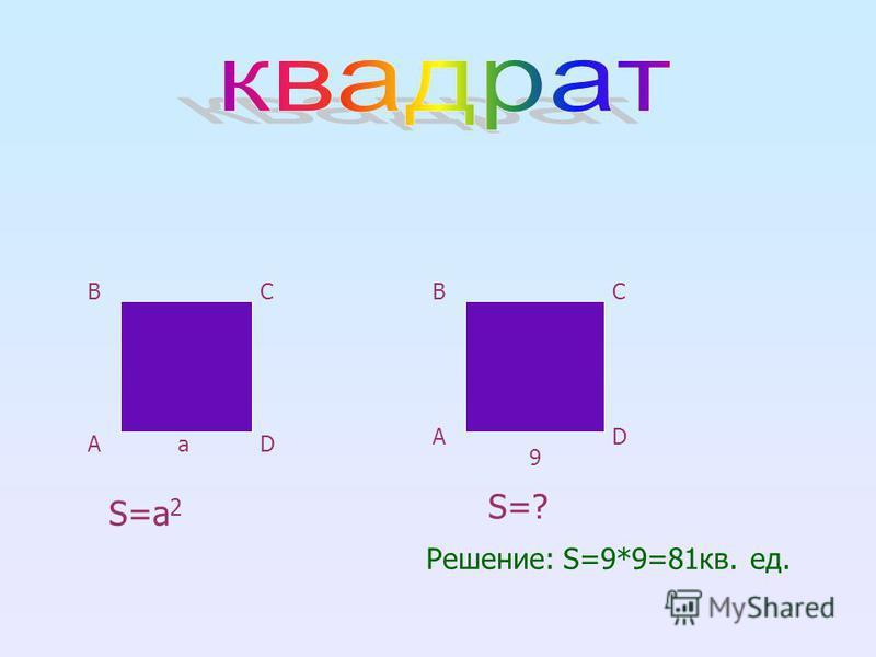 A BC D A BC D S=а 2 a S=? 9 Решение: S=9*9=81 кв. ед.
