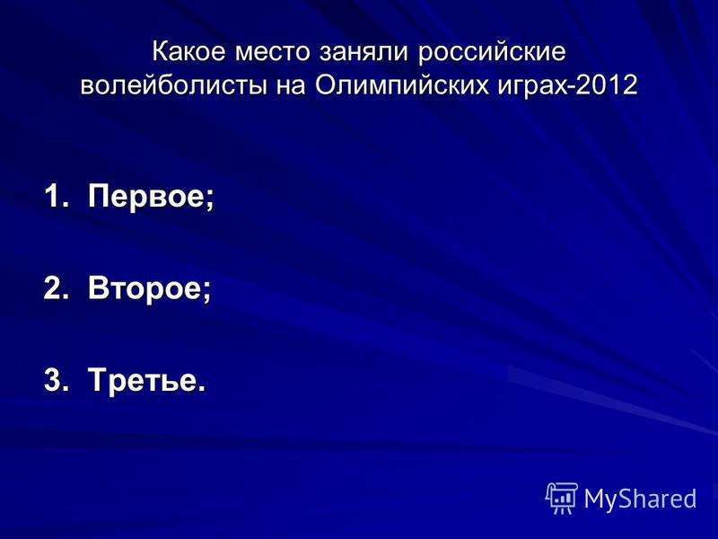Какое место заняли российские волейболисты на Олимпийских играх-2012 1. Первое; 2. Второе; 3. Третье.