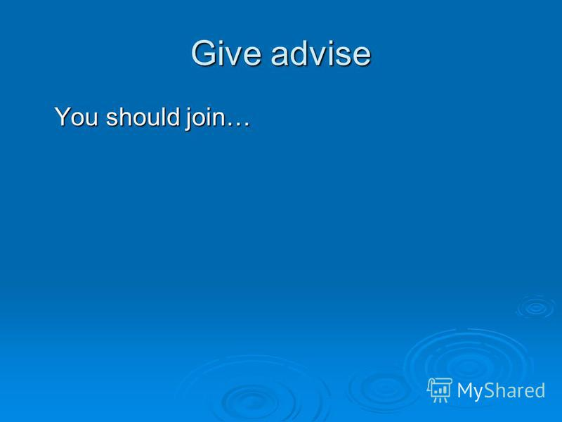 Give advise You should join… You should join…