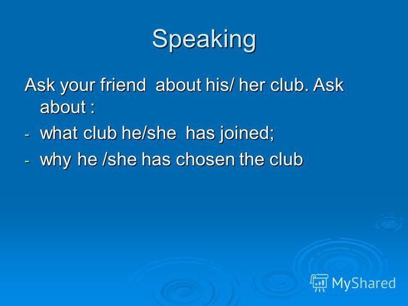 Speaking Ask your friend about his/ her club. Ask about : - what club he/she has joined; - why he /she has chosen the club