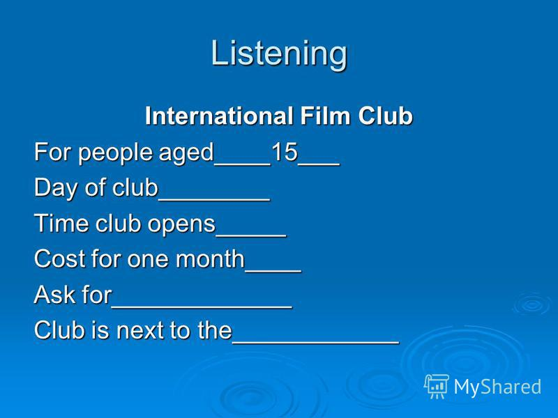 Listening International Film Club For people aged____15___ Day of club________ Time club opens_____ Cost for one month____ Ask for_____________ Club is next to the____________