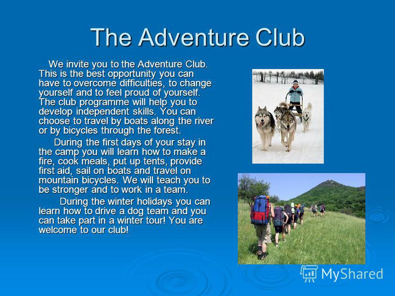 The Adventure Club We invite you to the Adventure Club. This is the best opportunity you can have to overcome difficulties, to change yourself and to feel proud of yourself. The club programme will help you to develop independent skills. You can choo