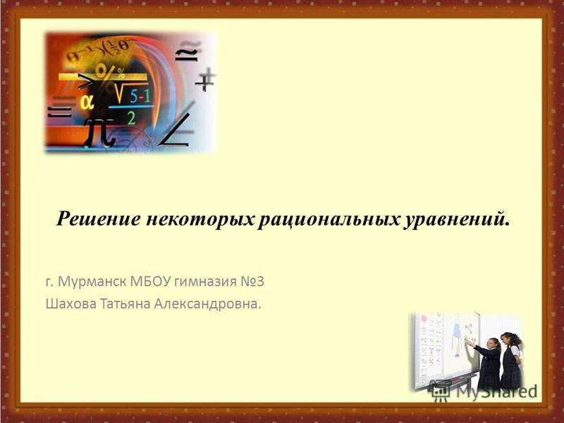 Решение некоторых рациональных уравнений. г. Мурманск МБОУ гимназия 3 Шахова Татьяна Александровна.
