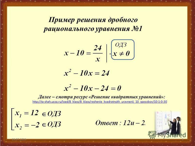 29.07.20155 Пример решения дробного рационального уравнения 1 Далее – смотри ресурс «Решение квадратных уравнений»: http://ta-shah.ucoz.ru/load/8_klass/8_klass/reshenie_kvadratnykh_uravnenij_10_sposobov/10-1-0-30
