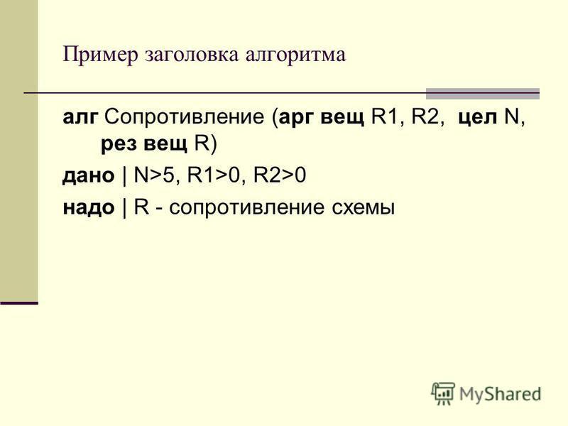 Пример заголовка алгоритма алг Сопротивление (арг вещ R1, R2, цел N, рез вещ R) дано | N>5, R1>0, R2>0 надо | R - сопротивление схемы