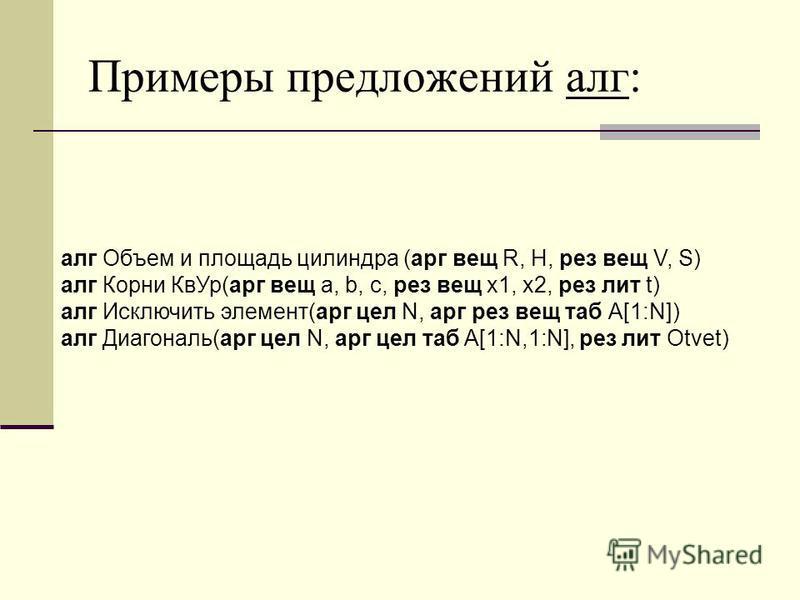 Примеры предложений алг: алг Объем и площадь цилиндра (арг вещ R, H, рез вещ V, S) алг Корни Кв Ур(арг вещ а, b, c, рез вещ x1, x2, рез лит t) алг Исключить элемент(арг цел N, арг рез вещ таб А[1:N]) алг Диагональ(арг цел N, арг цел таб A[1:N,1:N], р