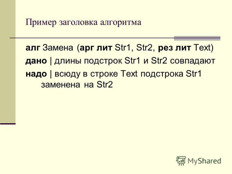 Пример заголовка алгоритма алг Замена (арг лит Str1, Str2, рез лит Text) дано | длины подстрок Str1 и Str2 совпадают надо | всюду в строке Text подстрока Str1 заменена на Str2