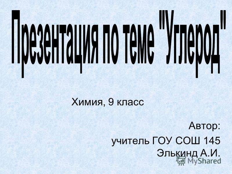Химия, 9 класс Автор: учитель ГОУ СОШ 145 Элькинд А.И.