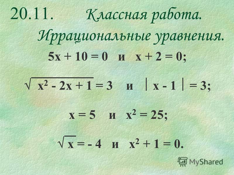 20.11. Классная работа. Иррациональные уравнения. 5 х + 10 = 0 и х + 2 = 0; х 2 - 2 х + 1 = 3 и х - 1 = 3; х = 5 и х 2 = 25; х = - 4 и х 2 + 1 = 0.