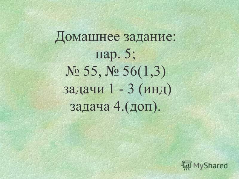 Домашнее задание: пар. 5; 55, 56(1,3) задачи 1 - 3 (инд) задача 4.(доп).