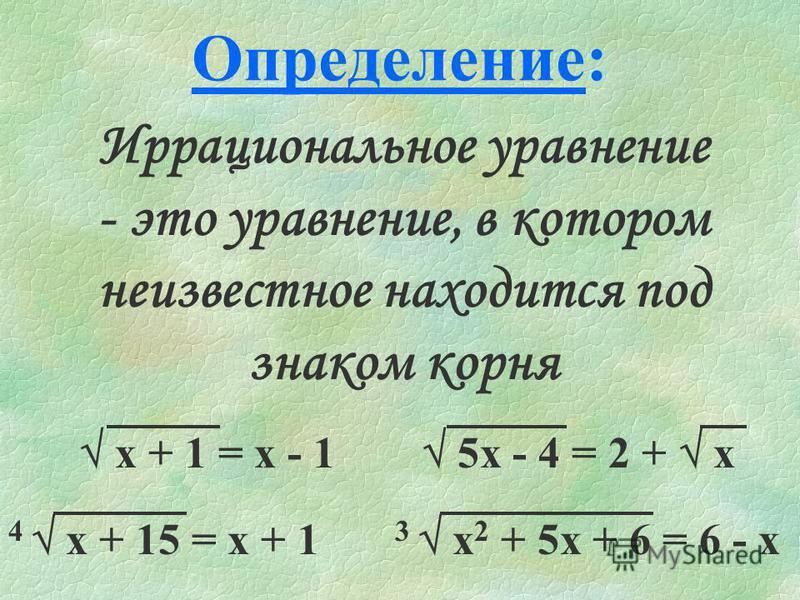 Определение: Иррациональное уравнение - это уравнение, в котором неизвестное находится под знаком корня х + 1 = х - 1 5 х - 4 = 2 + х 4 х + 15 = х + 1 3 х 2 + 5 х + 6 = 6 - х