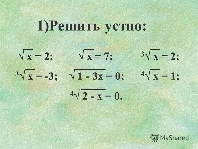 1)Решить устно: х = 2; х = 7; 3 х = 2; 3 х = -3; 1 - 3 х = 0; 4 х = 1; 4 2 - х = 0.