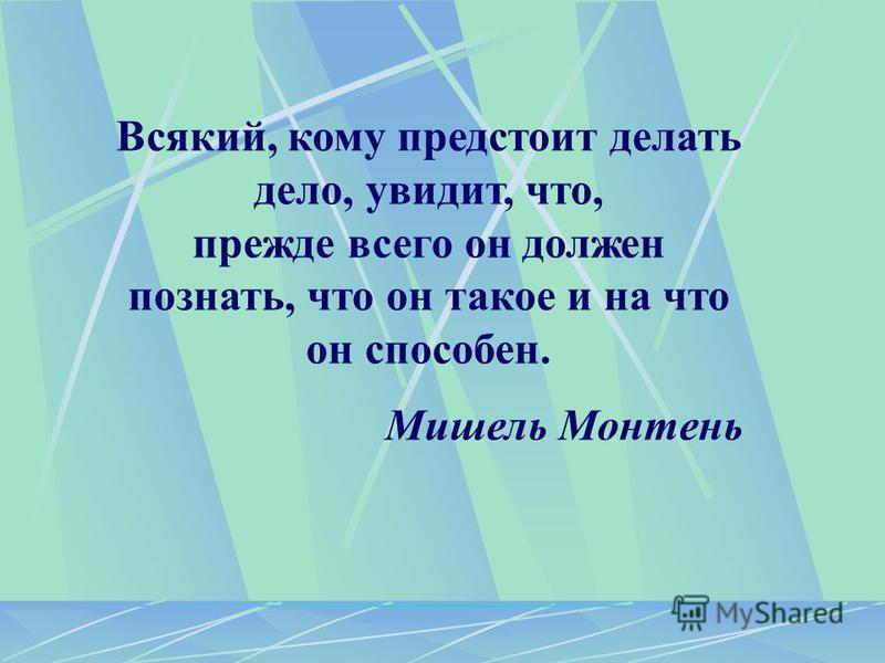 Всякий, кому предстоит делать дело, увидит, что, прежде всего он должен познать, что он такое и на что он способен. Мишель Монтень