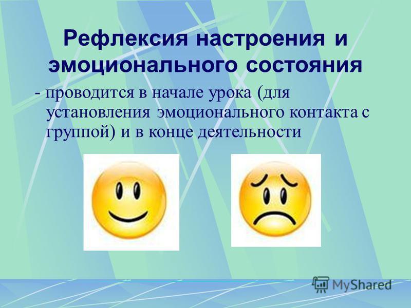 Рефлексия настроения и эмоционального состояния - проводится в начале урока (для установления эмоционального контакта с группой) и в конце деятельности