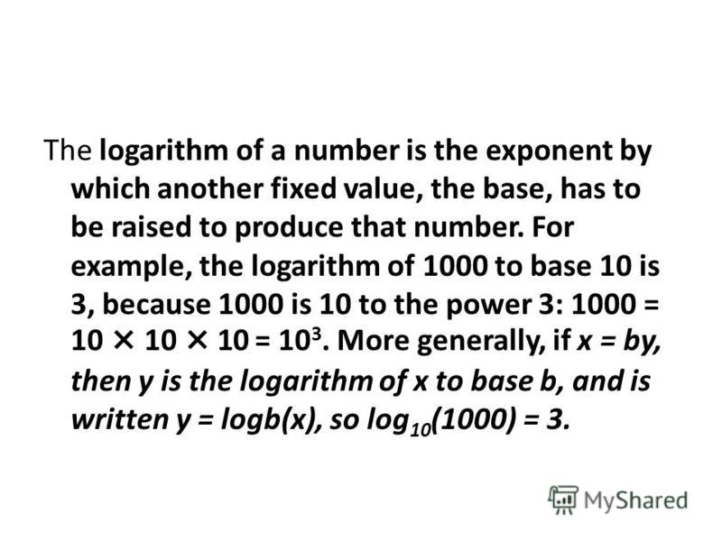 The logarithm of a number is the exponent by which another fixed value, the base, has to be raised to produce that number. For example, the logarithm of 1000 to base 10 is 3, because 1000 is 10 to the power 3: 1000 = 10×10×10 = 10 3. More generally,