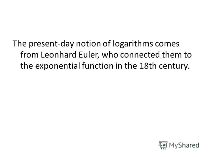The present-day notion of logarithms comes from Leonhard Euler, who connected them to the exponential function in the 18th century.