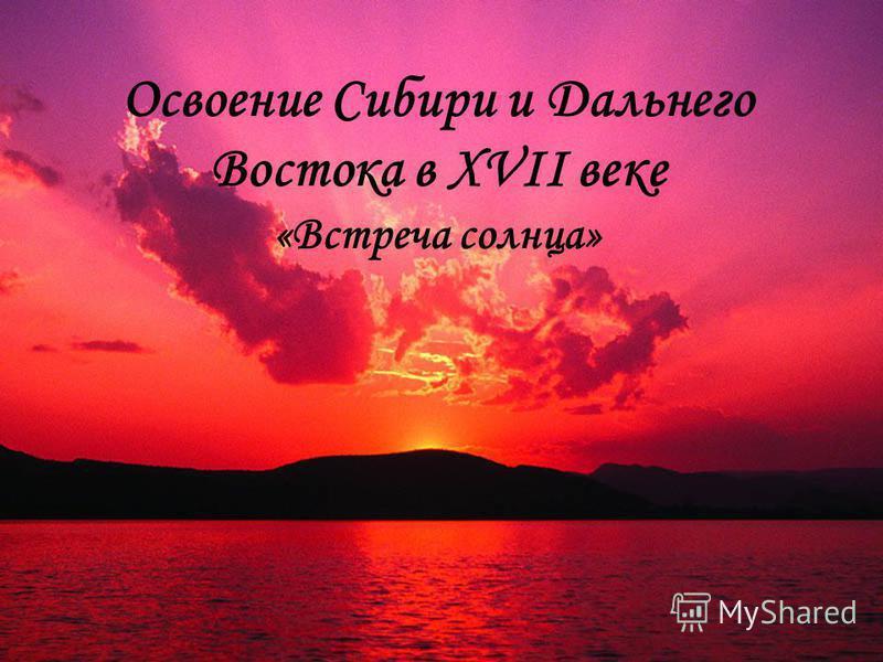 1 Освоение Сибири и Дальнего Востока в XVII веке «Встреча солнца»