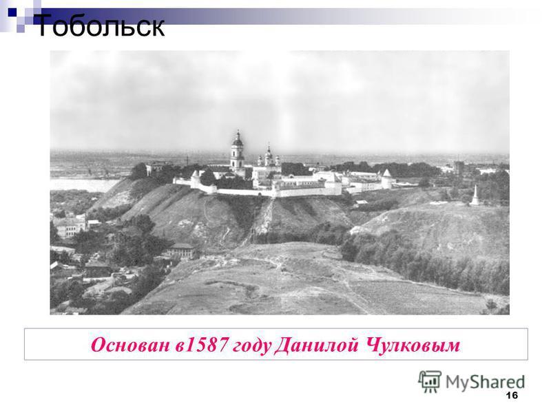 16 Тобольск Основан в 1587 году Данилой Чулковым