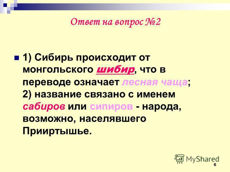 6 Ответ на вопрос 2 1) Сибирь происходит от монгольского шибер, что в переводе означает лесная чаща; 2) название связано с именем сабиров или спиров - народа, возможно, населявшего Прииртышье.