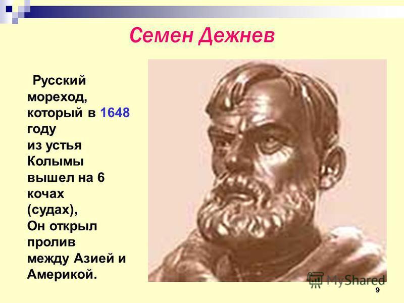 9 Семен Дежнев Русский мореход, который в 1648 году из устья Колымы вышел на 6 кочах (судах), Он открыл пролив между Азией и Америкой.