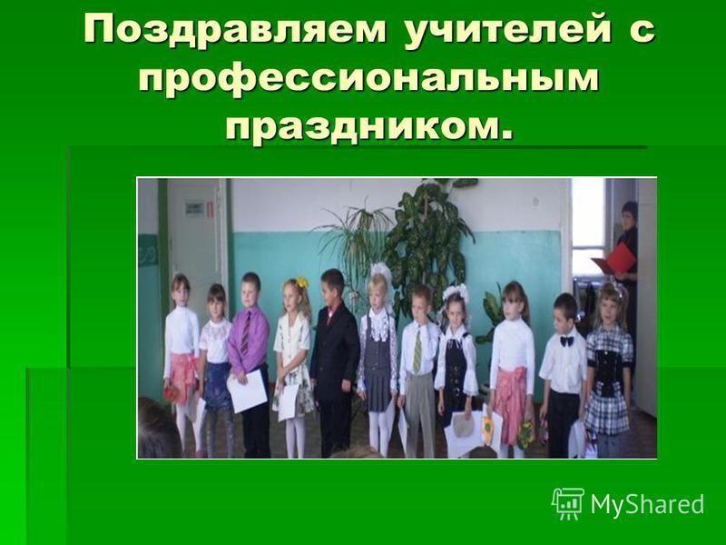 Поздравляем учителей с профессиональным праздником.