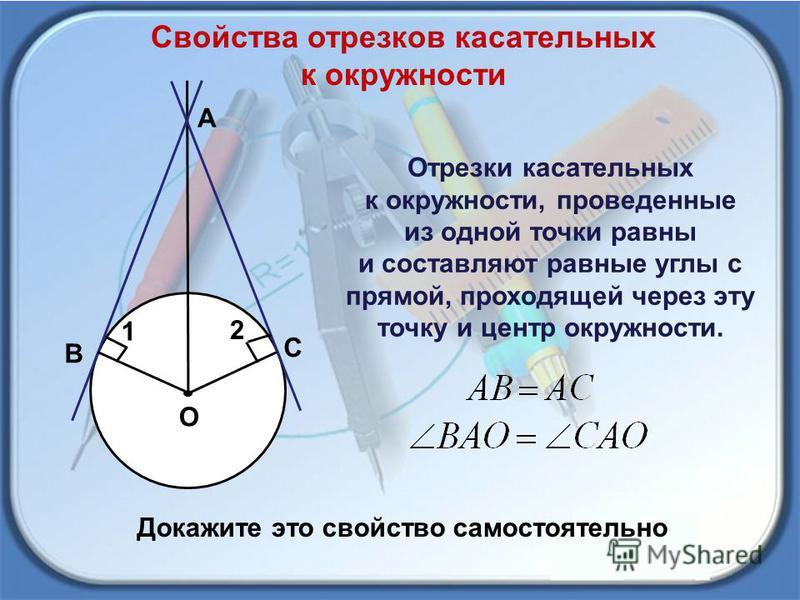 Свойства отрезков касательных к окружности О С В А 1 2 Отрезки касательных к окружности, проведенные из одной точки равны и составляют равные углы с прямой, проходящей через эту точку и центр окружности. Докажите это свойство самостоятельно