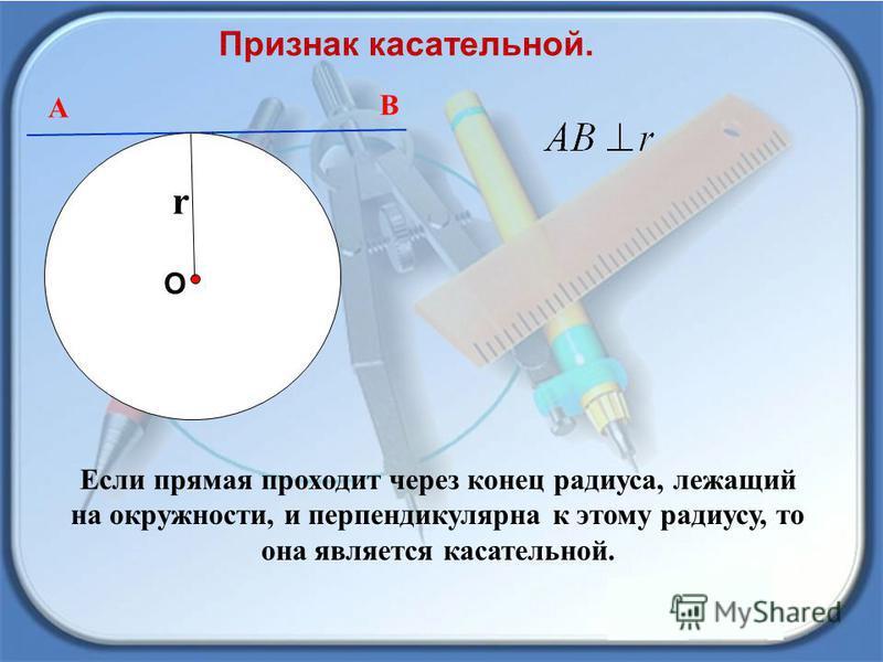 А В Признак касательной. О r Если прямая проходит через конец радиуса, лежащий на окружности, и перпендикулярна к этому радиусу, то она является касательной.