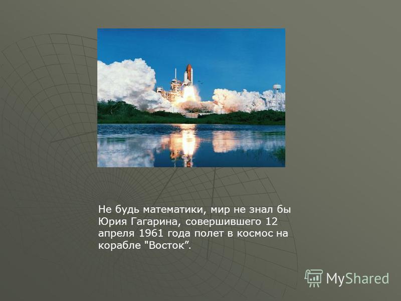 Не будь математики, мир не знал бы Юрия Гагарина, совершившего 12 апреля 1961 года полет в космос на корабле Восток.