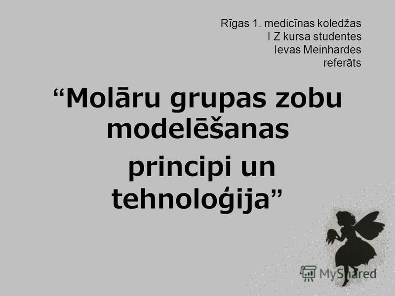 Rīgas 1. medicīnas koledžas I Z kursa studentes Ievas Meinhardes referāts Molāru grupas zobu modelēšanas principi un tehnoloģija