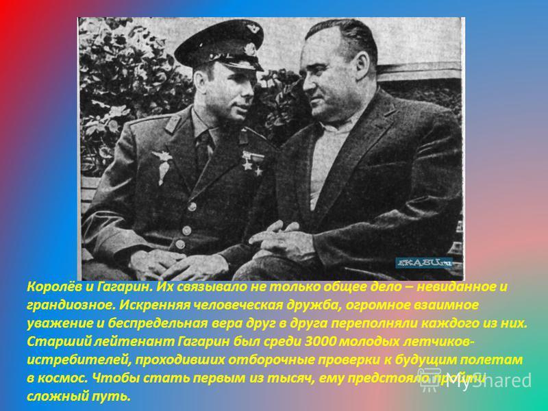 Королёв и Гагарин. Их связывало не только общее дело – невиданное и грандиозное. Искренняя человеческая дружба, огромное взаимное уважение и беспредельная вера друг в друга переполняли каждого из них. Старший лейтенант Гагарин был среди 3000 молодых