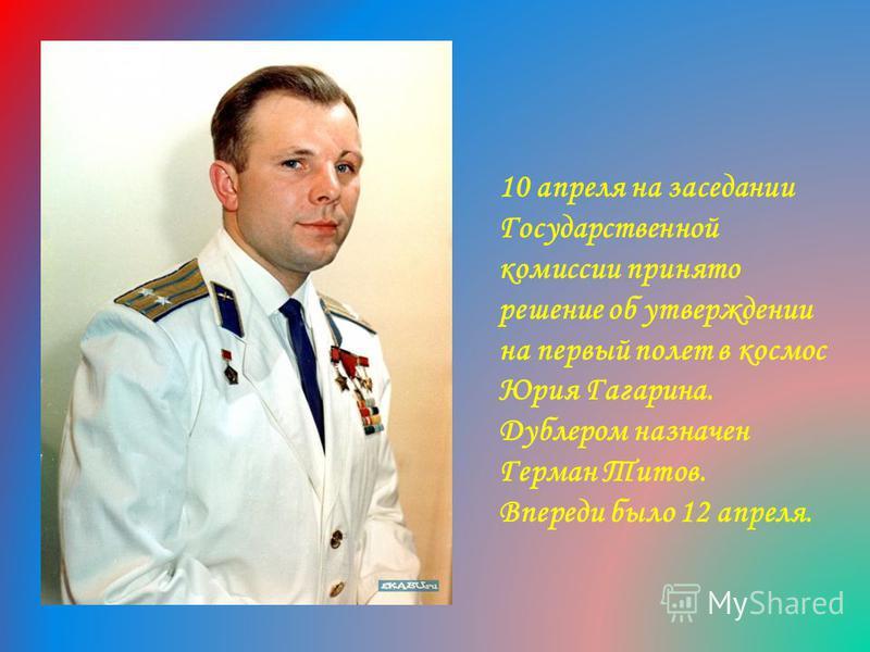 10 апреля на заседании Государственной комиссии принято решение об утверждении на первый полет в космос Юрия Гагарина. Дублером назначен Герман Титов. Впереди было 12 апреля.