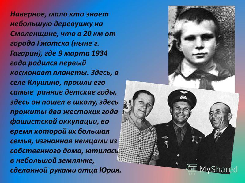 Наверное, мало кто знает небольшую деревушку на Смоленщине, что в 20 км от города Гжатска (ныне г. Гагарин), где 9 марта 1934 года родился первый космонавт планеты. Здесь, в селе Клушино, прошли его самые ранние детские годы, здесь он пошел в школу,