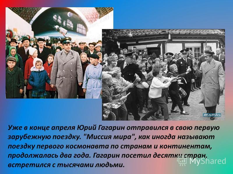Уже в конце апреля Юрий Гагарин отправился в свою первую зарубежную поездку. Миссия мира, как иногда называют поездку первого космонавта по странам и континентам, продолжалась два года. Гагарин посетил десятки стран, встретился с тысячами людьми.