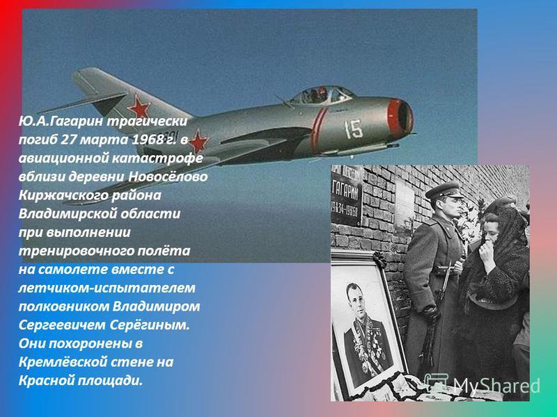 Ю.А.Гагарин трагически погиб 27 марта 1968 г. в авиационной катастрофе вблизи деревни Новосёлово Киржачского района Владимирской области при выполнении тренировочного полёта на самолете вместе с летчиком-испытателем полковником Владимиром Сергеевичем