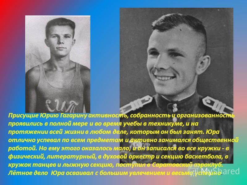 Присущие Юрию Гагарину активность, собранность и организованность проявились в полной мере и во время учебы в техникуме, и на протяжении всей жизни в любом деле, которым он был занят. Юра отлично успевал по всем предметам и активно занимался обществе
