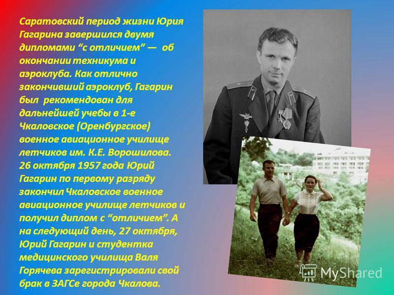 Саратовский период жизни Юрия Гагарина завершился двумя дипломами с отличием об окончании техникума и аэроклуба. Как отлично закончивший аэроклуб, Гагарин был рекомендован для дальнейшей учебы в 1-е Чкаловское (Оренбургское) военное авиационное учили