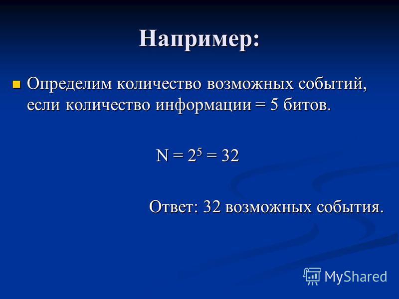 Например: Определим количество возможных событий, если количество информации = 5 битов. Определим количество возможных событий, если количество информации = 5 битов. N = 2 5 = 32 Ответ: 32 возможных события.