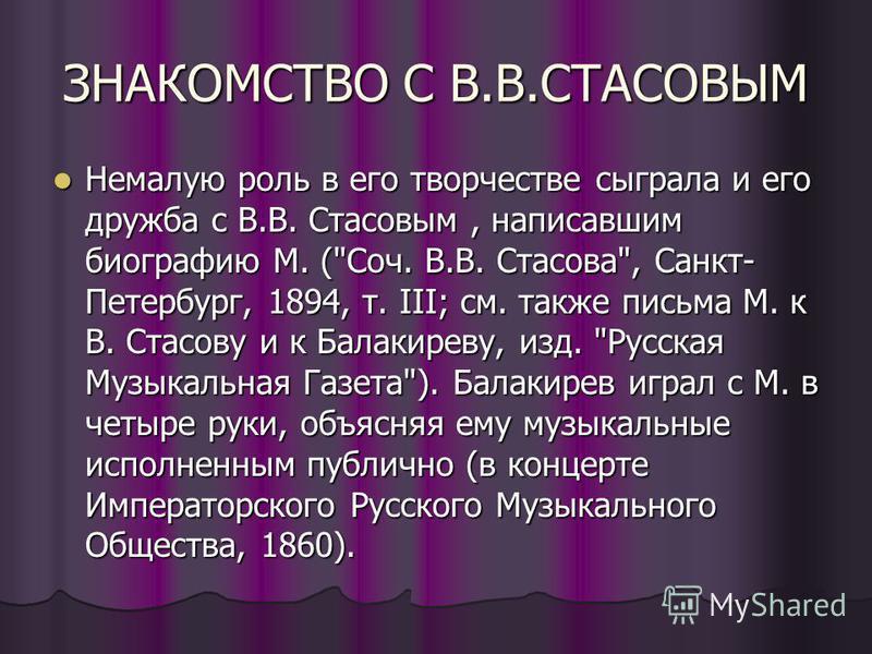 ЗНАКОМСТВО С В.В.СТАСОВЫМ Немалую роль в его творчестве сыграла и его дружба с В.В. Стасовым, написавшим биографию М. (