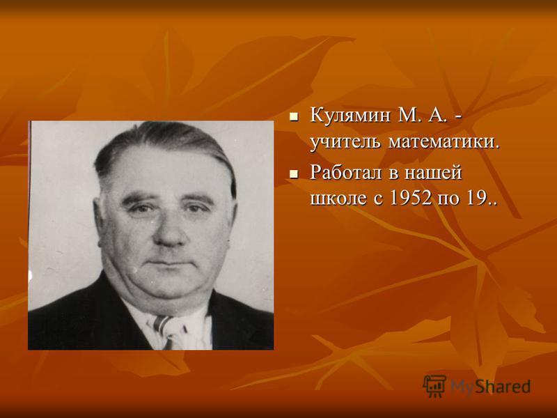 Кулямин М. А. - учитель математики. Кулямин М. А. - учитель математики. Работал в нашей школе с 1952 по 19.. Работал в нашей школе с 1952 по 19..