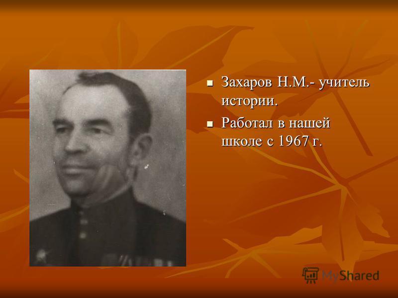 Захаров Н.М.- учитель истории. Захаров Н.М.- учитель истории. Работал в нашей школе с 1967 г. Работал в нашей школе с 1967 г.