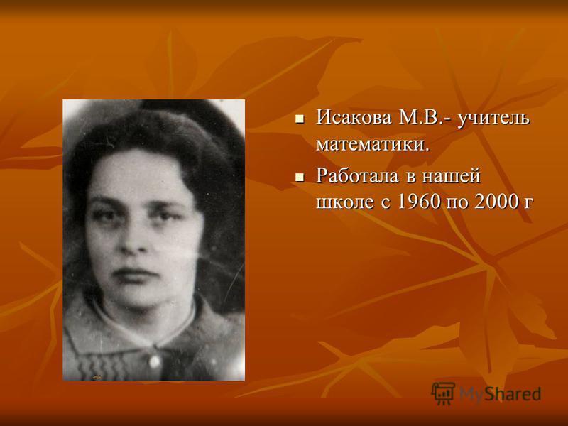 Исакова М.В.- учитель математики. Исакова М.В.- учитель математики. Работала в нашей школе с 1960 по 2000 г Работала в нашей школе с 1960 по 2000 г