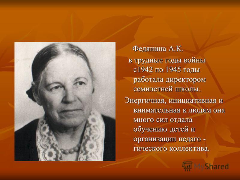 Федянина А.К. Федянина А.К. в трудные годы войны с 1942 по 1945 годы работала директором семилетней школы. в трудные годы войны с 1942 по 1945 годы работала директором семилетней школы. Энергичная, инициативная и внимательная к людям она много сил от